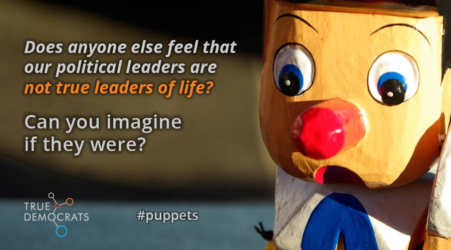 Does anyone else feel that our political leaders are not true leaders of life? Can you imagine if they were? #puppets