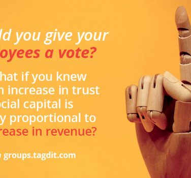 Should you give your employees a vote? And what if you knew that an increase in trust and social capital is directly proportional to an increase in revenue? Sign up on groups.tagdit.com