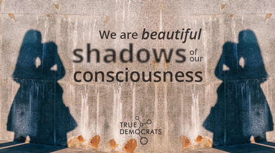 We are beautiful shadows of our consciousness